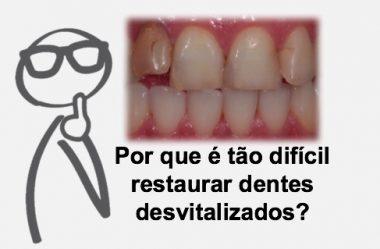 Por que é tão difícil restaurar dentes desvitalizados?