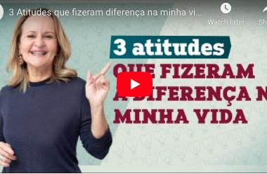 3 Atitudes que fizeram diferença na minha vida